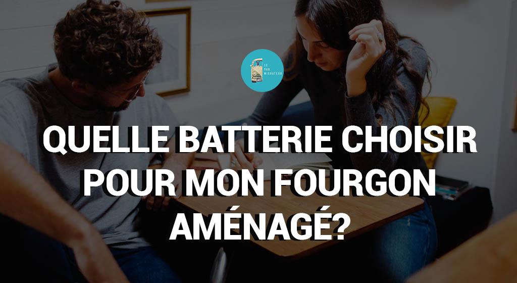 Quelle batterie choisir pour mon fourgon aménagé?